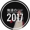 『俺達のゴールデンウィーク 2017』見て!!