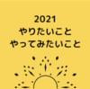 2021年  やりたいこと、やってみたいこと