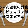 赤ちゃん連れランチはホテルビュッフェがおすすめな6つの理由(札幌京王プラザ札幌のランチビュッフェに行って来ました)