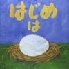 ★197「はじめはタマゴ」~この本の哲学の中に大人も入り込み、きっと心遊ばせる。総じてレベルの高い本。