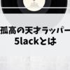 【初心者必見】孤高の天才5lackとは「プロフィールとオススメ曲12選」