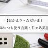 【おかえり・ただいま】日本ではいつも使う言葉、じゃあ英語では?