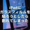 iPadにガラスフィルムを貼ろうとしたら割れてしまった