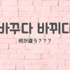 ややこしい韓国語を整理するの巻②