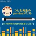 pandasドリル【CSV保存時の余計な列を除くには?】
