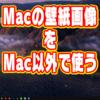 Macの壁紙をMac以外で使う方法