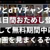 dTVとdTVチャンネルに「31日間おためし登録」して無料期間中に動画を見まくるぞ!