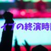 ライブの終演時間【帰りの時間】