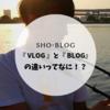 『 Vlog 』と『 Blog 』の違いってなに!?