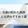 【 青森の隠れた銘酒 日本酒おすすめ3選 】
