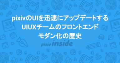 pixivのUIを迅速にアップデートする UIUXチームのフロントエンドモダン化の歴史
