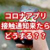 コロナ接触確認アプリ「COCOA」で接触通知が来たらどうすればよいか?