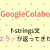 GoogleColaboでf-strings構文を使ったらエラーが返ってきた話