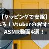 『タッピング』VtuberのおすすめASMR動画4選!【2021/7パート④】