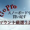 【GoPro】スノーボード撮影に買い足すならコレ!これさえあれば動画1本作れるマウント厳選3選