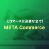 Eコマースに必要なすべて!META Commerceリリース~!