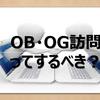 【お悩み解決!】OB・OG訪問ってするべき?