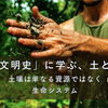 「土の文明史」に学ぶ、土との関係 ー文明を支える大地のチカラ