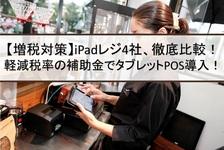 【増税対策】iPadレジ4社、徹底比較!軽減税率の補助金でタブレットPOS導入!