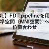 【FSL】FDT pipelineを用いた標準空間(MNI空間)への位置合わせ