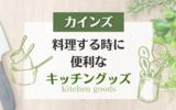 【カインズ】料理する時に便利なオススメのキッチングッズ2選