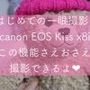 【簡単】Canon EOS Kiss X8iで初めての撮影はまずこの機能をおさえればOK!