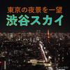 【東京の夜景】渋谷スカイに行ってみた!