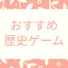 おすすめ歴史ゲーム 7選 ~歴史勉強にチャレンジ!~