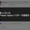 新しくなった Power Apps トリガーの変更点について