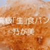 食パンの耳が嫌いでも食べられる!乃が美の高級「生」食パン
