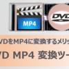 DVDをMP4に変換するメリットとは?おすすめのDVD MP4 変換ソフトも紹介