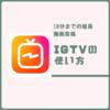 Instagramから10分の縦動画投稿アプリ「IGTV」の使い方