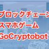 ついにリリース!ブロックチェーンスマホゲーム「GoCryptobot(ゴークリプトボット)」とは?
