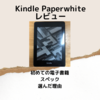 Kindle Paperwhiteおすすめレビュー・初めての電子書籍・スペック・選んだ理由