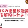 【受信料ヤクザ】NHKの衛星放送契約を解約したよ!怖くないNHK解約マニュアル