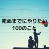 【人生の100のリスト】死ぬまでにやりたい100のことを書いた。