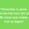 【おすすめ英語フレーズ】 Yesterday is gone. Tomorrow has not yet come. We have only today. Let us begin.