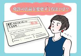 免許の名前を変更する方法とは?引越しや本籍地などの変更方法を紹介