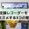 【テレビの視聴スタイルが変わる!】全録レコーダーをオススメする3つの理由