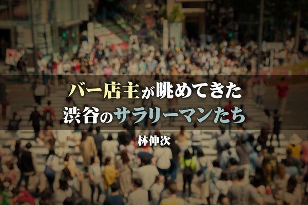 「bar bossa」の店主が22年間眺めてきた渋谷のサラリーマンたち(寄稿:林伸次)