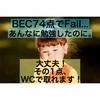 【BEC】74点Failで泣かないために【WC】