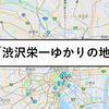 Googleマップで分かる「渋沢栄一の歴史地図」渋沢栄一ゆかりの地と名言