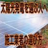 初めて太陽光発電を選ぶアナタへ!オススメの施工業者の選び方を解説!