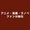 アニメ・漫画・ラノベのファン、意外と分断化されている
