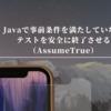 Javaで事前条件を満たしていないテストを安全に終了させる(AssumeTrue)