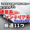 建築系&インテリア系Youtuberオススメ厳選11人【注文住宅を建てる前に見たい】