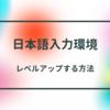 日本語入力環境をちょっとだけレベルアップする方法
