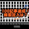 100記事投稿達成!検索流入変化の実績と3カ月100記事の信憑性