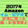 2017年Amazonプライム・ビデオで観て記憶に残った映画・ドラマまとめ