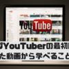 人気youtuberの最初の動画から学べること